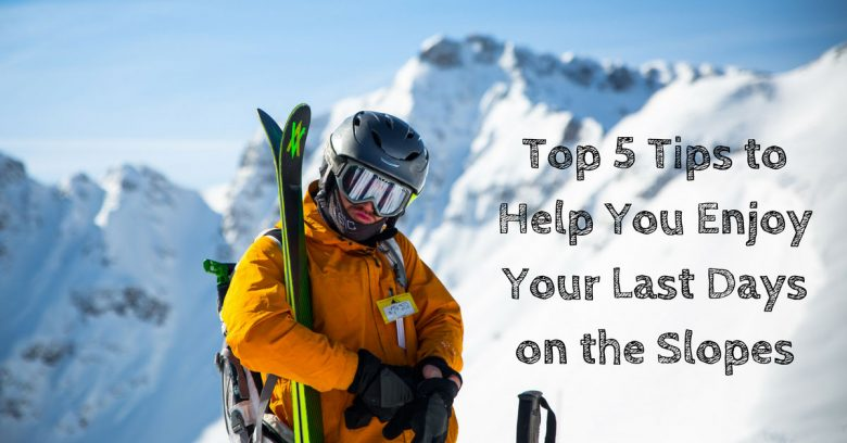 Top 5 Tips to Help You Enjoy Your Last Days on the Slopes